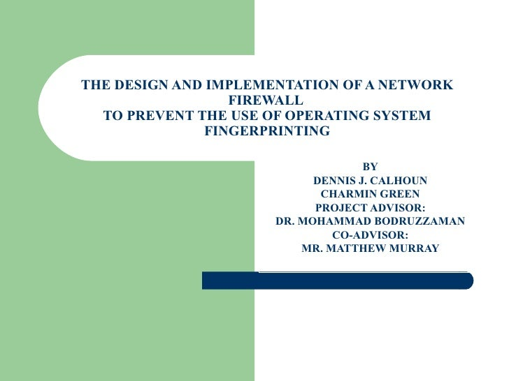 THE DESIGN AND IMPLEMENTATION OF A NETWORK FIREWALL  TO PREVENT THE USE OF OPERATING SYSTEM FINGERPRINTING BY DENNIS J. CA...