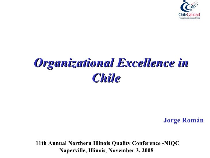 Organizational Excellence in Chile  Jorge Román 11th Annual Northern Illinois Quality Conference -NIQC Naperville, Illinoi...