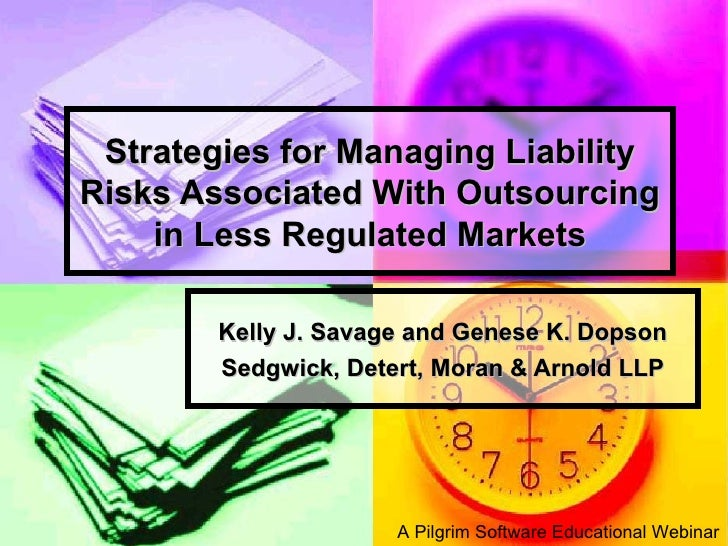 Strategies for Managing Liability Risks Associated With Outsourcing in Less Regulated Markets Kelly J. Savage and Genese K...