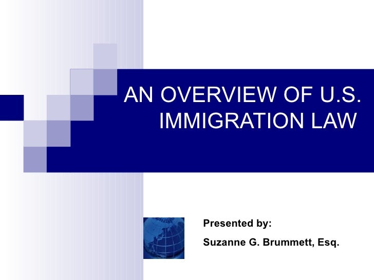 AN OVERVIEW OF U.S.  IMMIGRATION LAW   Presented by: Suzanne G. Brummett, Esq.