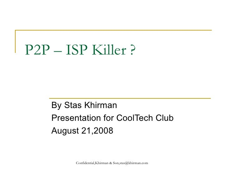 P2P – ISP Killer ? By Stas Khirman Presentation for CoolTech Club August 21,2008