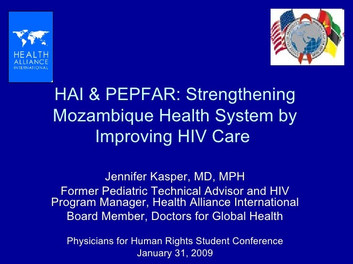 HAI & PEPFAR: Strengthening Mozambique Health System by Improving HIV Care  Jennifer Kasper, MD, MPH Former Pediatric Tech...