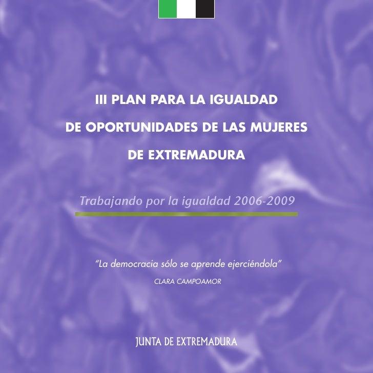 III PLAN PARA LA IGUALDAD  DE OPORTUNIDADES DE LAS MUJERES            DE EXTREMADURA    Trabajando por la igualdad 2006-20...