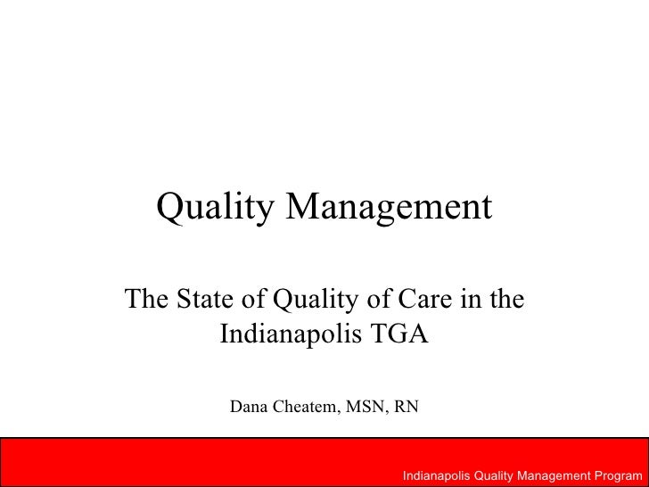 Quality Management The State of Quality of Care in the Indianapolis TGA Dana Cheatem, MSN, RN Indianapolis Quality Managem...