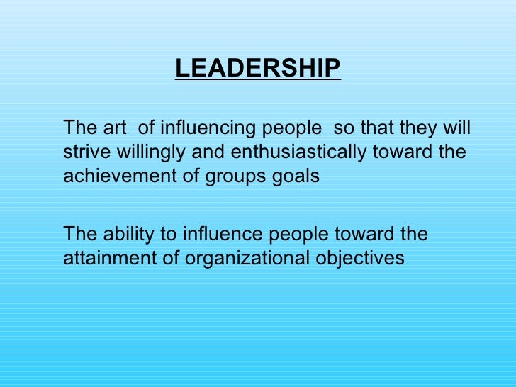 LEADERSHIP <ul><li>The art  of influencing people  so that they will strive willingly and enthusiastically toward the achi...