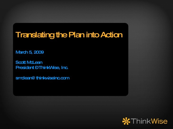 Translating the Plan into Action March 5, 2009 Scott McLean President – ThinkWise, Inc. [email_address]