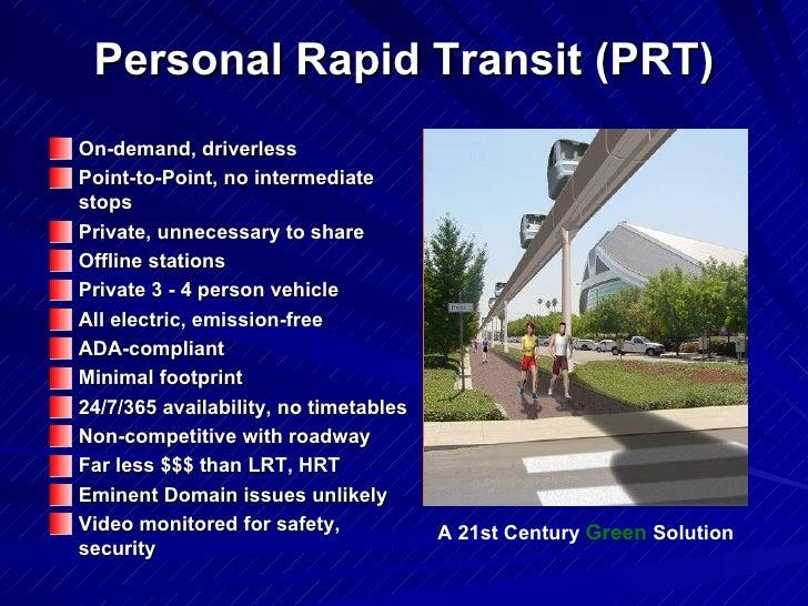 Personal Rapid Transit (PRT) <ul><li>On-demand, driverless  </li></ul><ul><li>Point-to-Point, no intermediate stops </li><...