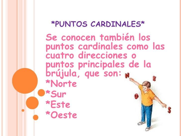 *PUNTOS CARDINALES* Se conocen también los puntos cardinales como las cuatro direcciones o puntos principales de la brújul...