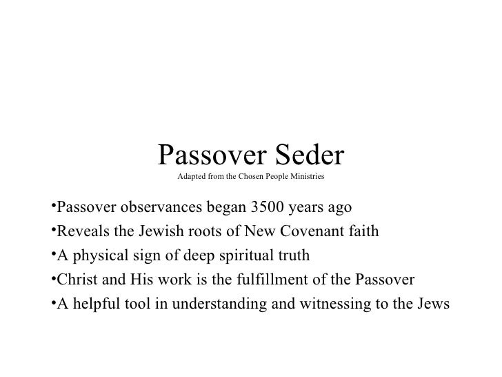 Passover Seder Adapted from the Chosen People Ministries <ul><li>Passover observances began 3500 years ago </li></ul><ul><...