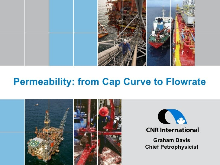 Permeability: from Cap Curve to Flowrate Graham Davis Chief Petrophysicist