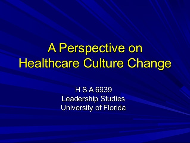 A Perspective onA Perspective on Healthcare Culture ChangeHealthcare Culture Change H S A 6939H S A 6939 Leadership Studie...