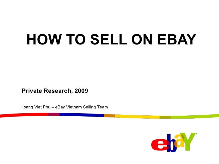 HOW TO SELL ON EBAY Private Research, 2009 Hoang Viet Phu – eBay Vietnam Selling Team
