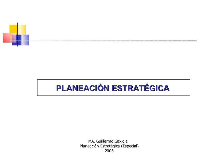 PLANEACIÓN ESTRATÉGICA   MA. Guillermo Gaxiola  Planeación Estratégica (Especial) 2006