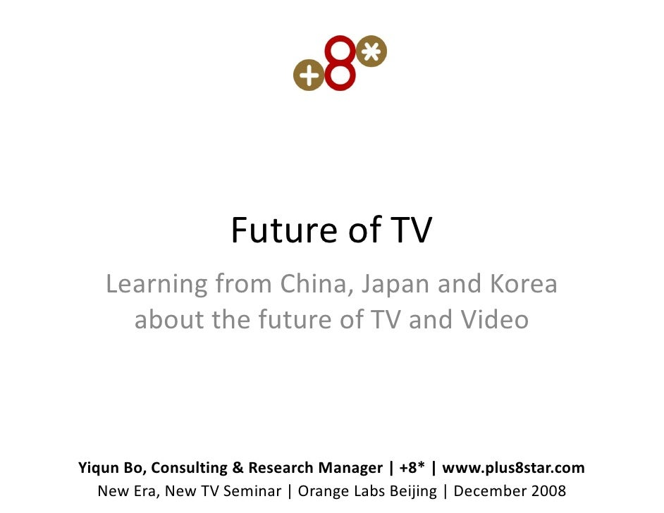 Future of TV    Learning from China, Japan and Korea      about the future of TV and Video    Yiqun Bo, Consulting & Resea...
