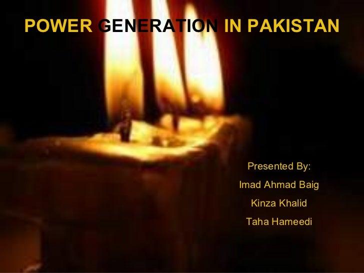 Presented By: Imad Ahmad Baig Kinza Khalid Taha Hameedi POWER  GENERATION  IN PAKISTAN