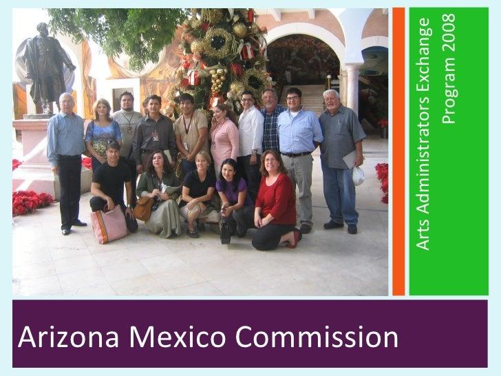<ul><li>Arizona Mexico Commission  </li></ul><ul><li>Arts Administrators Exchange  </li></ul><ul><li>Program 2008 </li></ul>