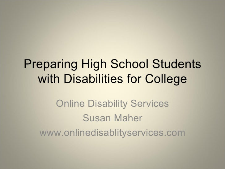 Preparing High School Students with Disabilities for College Online Disability Services Susan Maher www.onlinedisablityser...