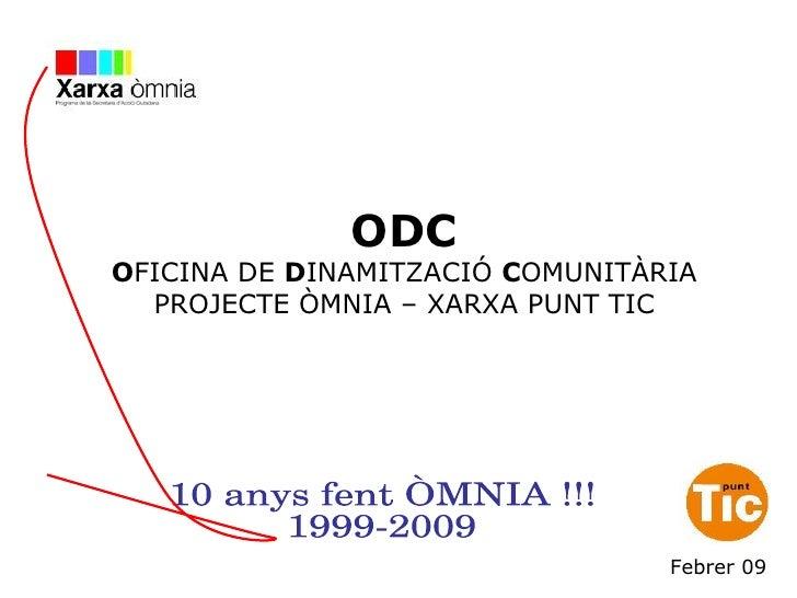 ODC O FICINA DE  D INAMITZACIÓ  C OMUNITÀRIA PROJECTE ÒMNIA – XARXA PUNT TIC 10 anys fent ÒMNIA !!! 1999-2009 Febrer 09