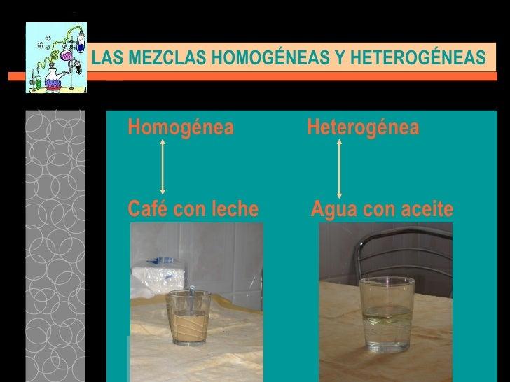Homogénea   Heterogénea Café con leche   Agua con aceite LAS MEZCLAS HOMOGÉNEAS Y HETEROGÉNEAS