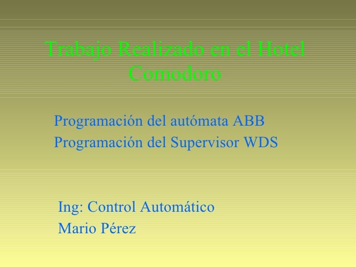 Trabajo Realizado en el Hotel Comodoro Programación del autómata ABB  Programación del Supervisor WDS Mario Pérez  Ing: Co...