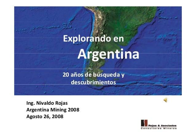 Explorando enExplorandoen ArgentinaArgentina 20añosdebúsqueday descubrimientos Ing.NivaldoRojas ArgentinaMining2...
