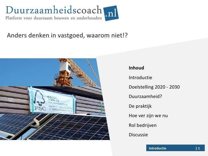 Anders denken in vastgoed, waarom niet!?    Introductie Inhoud Introductie Doelstelling 2020 - 2030 Duurzaamheid?  De prak...