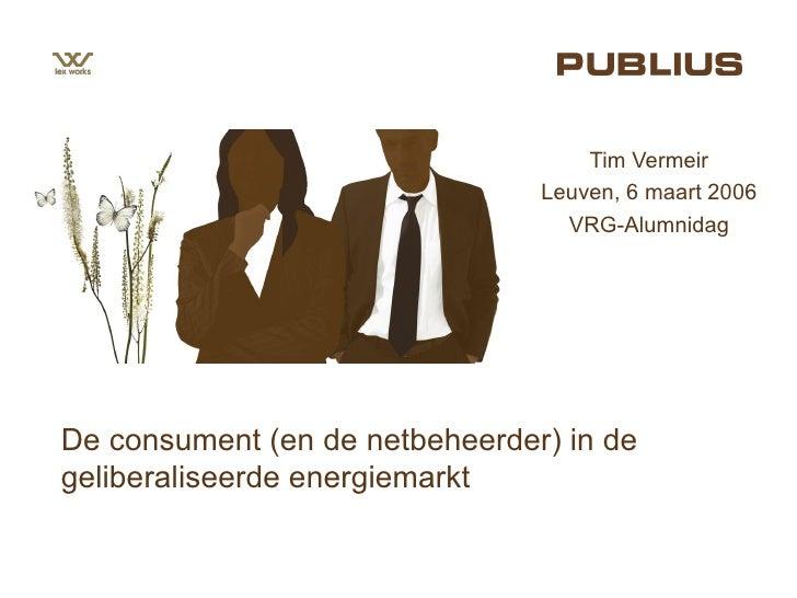 De consument (en de netbeheerder) in de geliberaliseerde energiemarkt Tim Vermeir Leuven, 6 maart 2006 VRG-Alumnidag