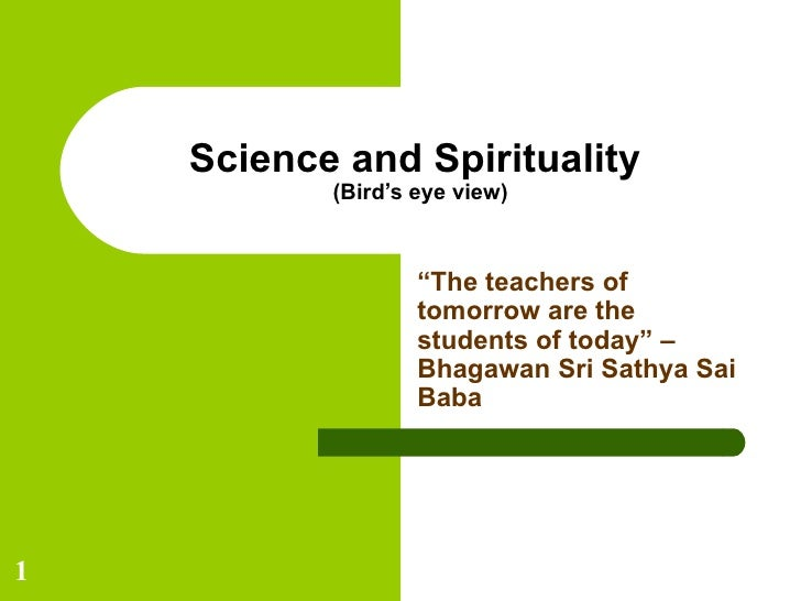 "Science and Spirituality  (Bird's eye view) "" The teachers of tomorrow are the students of today"" – Bhagawan Sri Sathya Sa..."