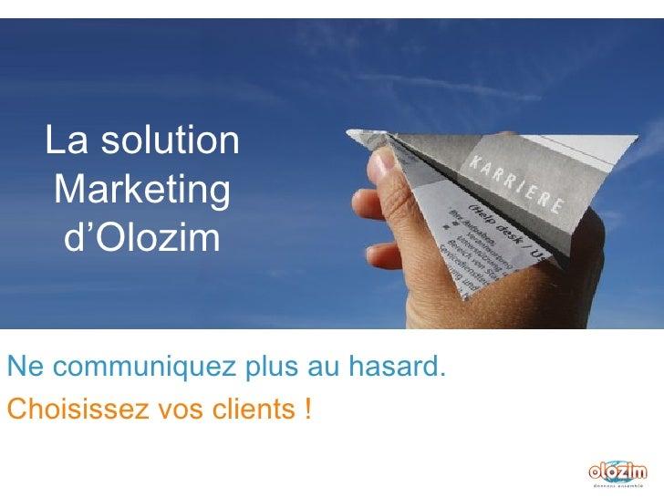 La solution Marketing d'Olozim Ne communiquez plus au hasard. Choisissez vos clients !