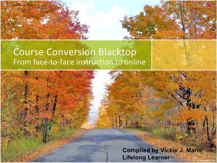 Course Conversion Blacktop From face-to-face instruction to online Compiled by Vickie J. Maris Lifelong Learner