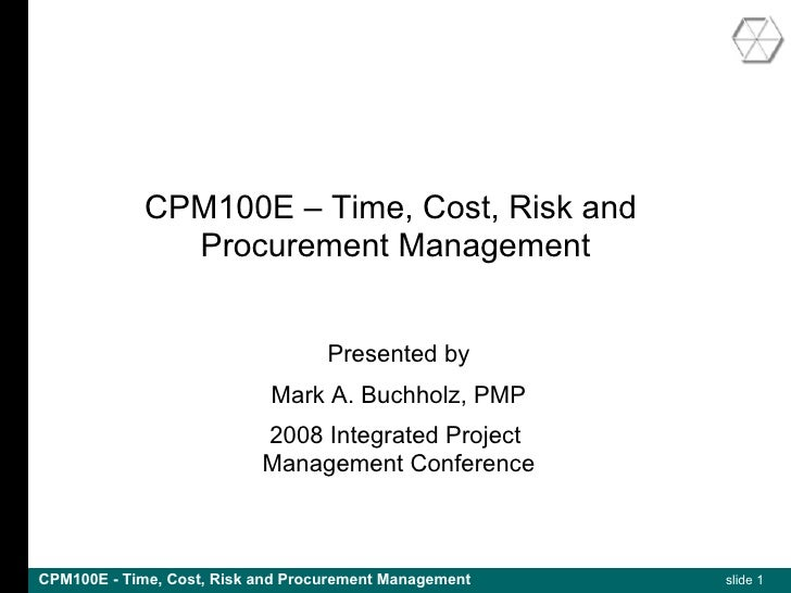 CPM100E – Time, Cost, Risk and                Procurement Management                                      Presented by    ...