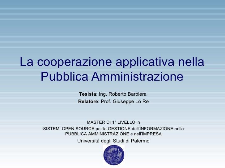 La cooperazione applicativa nella Pubblica Amministrazione Tesista : Ing. Roberto Barbiera  Relatore : Prof. Giuseppe Lo R...