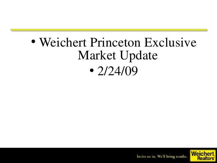 <ul><li>Weichert Princeton Exclusive Market Update </li></ul><ul><li>2/24/09 </li></ul>