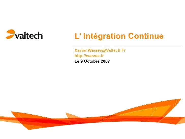 L' Intégration Continue Xavier.Warzee@Valtech.Fr http://warzee.fr Le 9 Octobre 2007