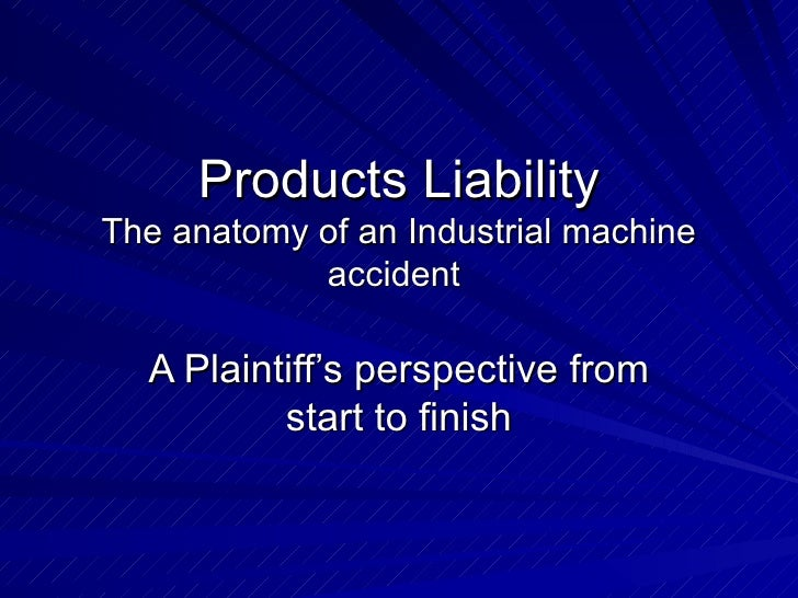 Products Liability The anatomy of an Industrial machine accident  A Plaintiff's perspective from start to finish