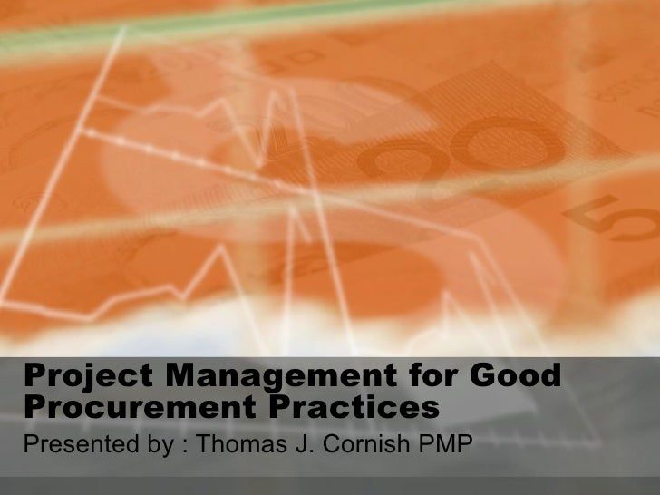 Project Management for Good Procurement Practices  Presented by : Thomas J. Cornish PMP