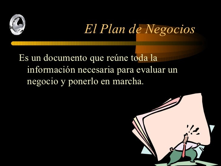 El Plan de Negocios  <ul><li>Es un documento que reúne toda la información necesaria para evaluar un negocio y ponerlo en ...