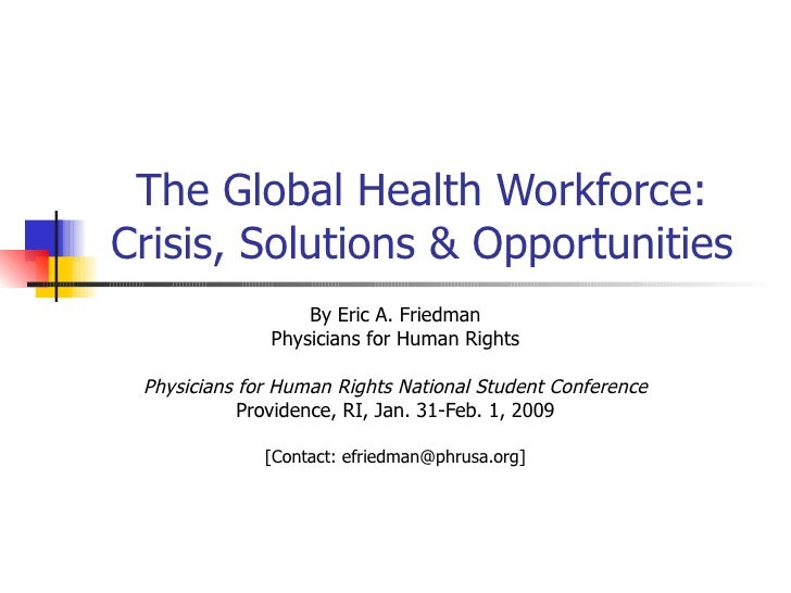 The Global Health Workforce: Crisis, Solutions & Opportunities By Eric A. Friedman Physicians for Human Rights Physicians ...