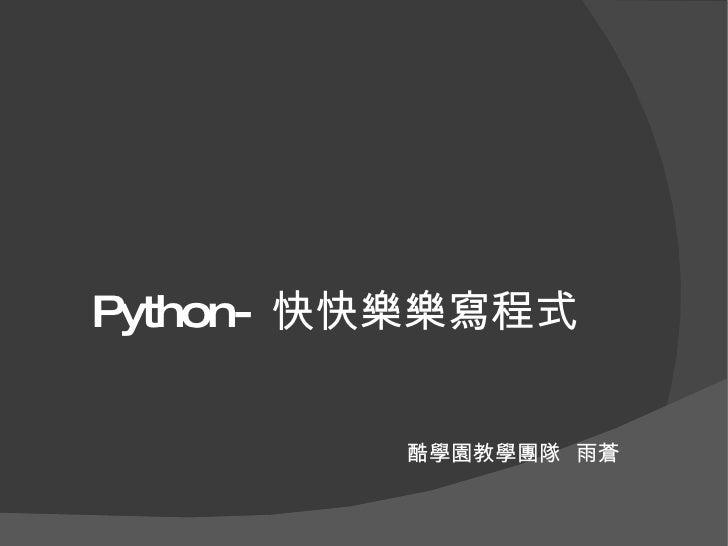 <ul><ul><li>Python- 快快樂樂寫程式 </li></ul></ul>酷學園教學團隊  雨蒼