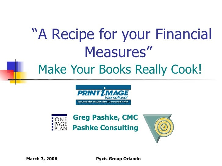 """"""" A Recipe for your Financial Measures""""   Make Your Books Really Cook ! Greg Pashke, CMC Pashke Consulting"""