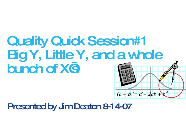 Quality Quick Session#1 Big Y, Little Y, and a whole bunch of X's Presented by Jim Deaton 8-14-07