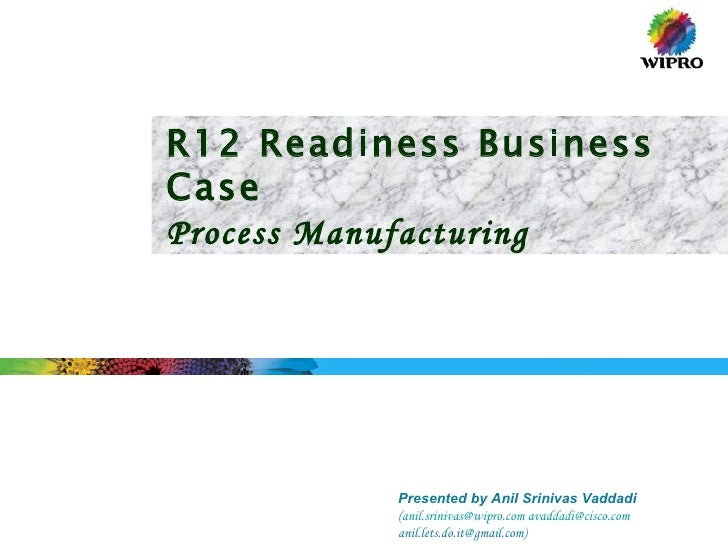 R12 Readiness Business Case Process Manufacturing Presented by Anil Srinivas Vaddadi ( [email_address]   [email_address] a...