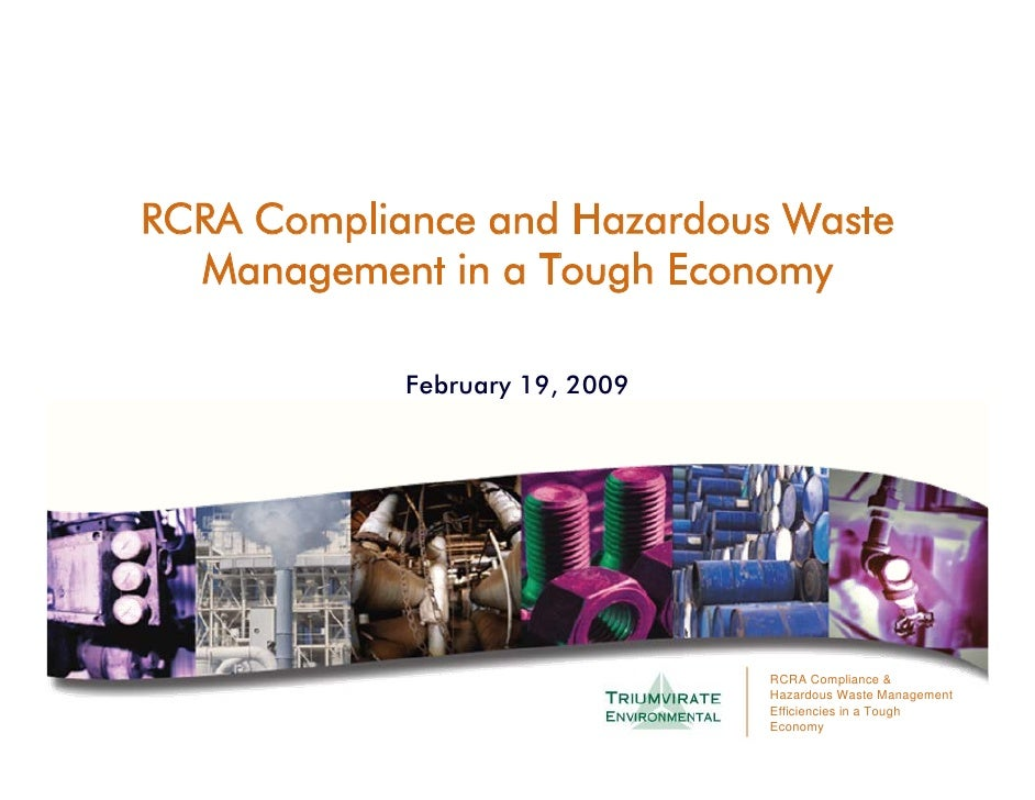 RCRA Compliance and Hazardous Waste   Management in a Tough Economy              February 19, 2009                        ...