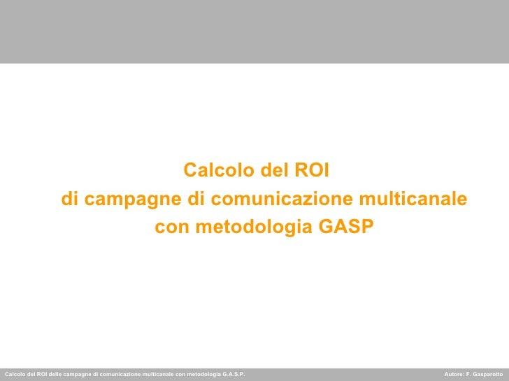 <ul><li>Calcolo del ROI  di campagne di comunicazione multicanale con metodologia GASP </li></ul>