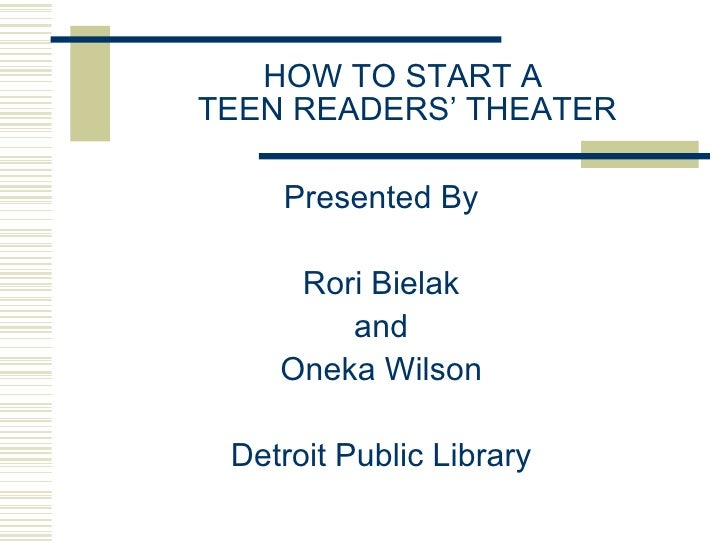 HOW TO START A  TEEN READERS' THEATER <ul><li>Presented By </li></ul><ul><li>Rori Bielak </li></ul><ul><li>and </li></ul><...