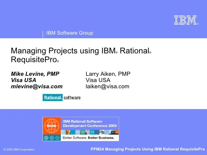 Managing Projects using IBM ®  Rational ®  RequisitePro ® Mike Levine, PMP Visa USA [email_address] Larry Aiken, PMP Visa ...