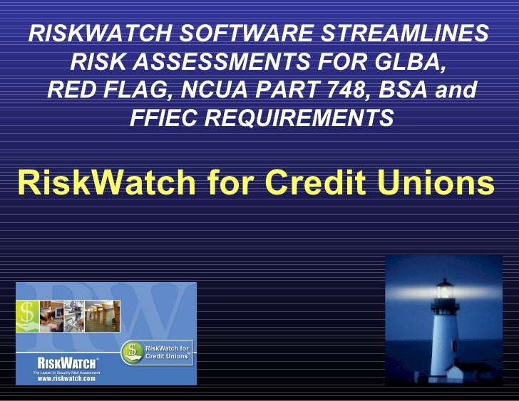 RISKWATCH SOFTWARE STREAMLINES  RISK ASSESSMENTS FOR GLBA,  RED FLAG, NCUA PART 748, BSA and FFIEC REQUIREMENTS RiskWatch ...