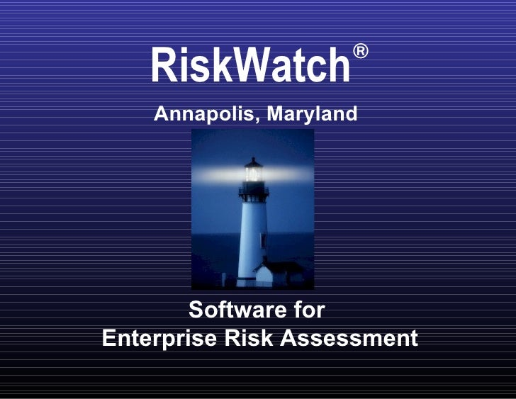 Software for  Enterprise Risk Assessment RiskWatch ® Annapolis, Maryland