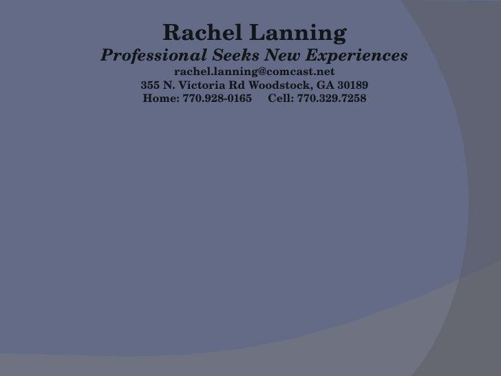 Rachel Lanning Professional Seeks New Experiences [email_address] 355 N. Victoria Rd Woodstock, GA 30189 Home: 770.928-016...