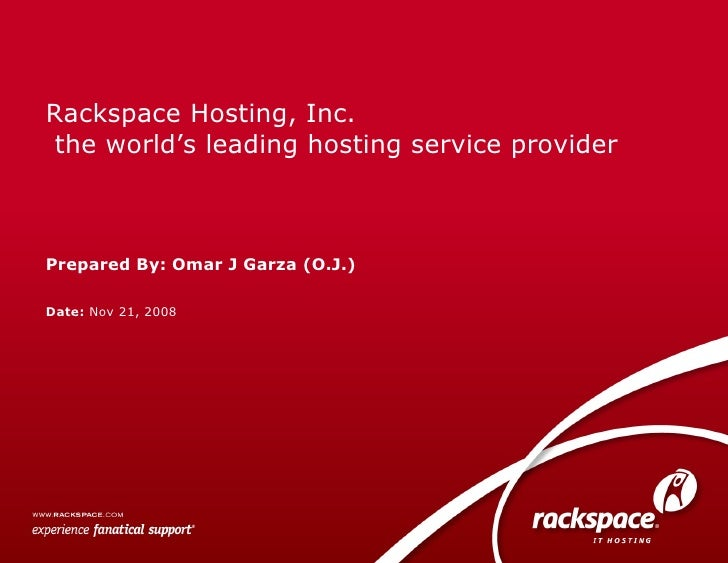 Date:  Nov 21, 2008 Rackspace Hosting, Inc.  the world's leading hosting service provider Prepared By: Omar J Garza (O.J.)